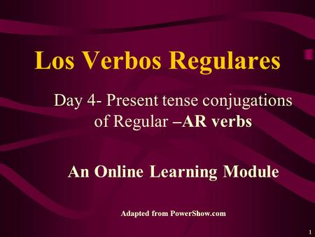 1 Day 4- Present tense conjugations of Regular –AR verbs An Online Learning Module Adapted from PowerShow.com Los Verbos Regulares.