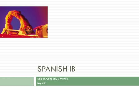 SPANISH IB Saber, Conocer, y Monos ¡ay mí!. Escuchando Direcciones---Initial Activity  BBC---Spanish  Listen to the sight-seeing conversation on directions.sight-seeing.