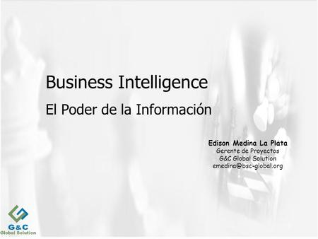 1 Business Intelligence El Poder de la Información Edison Medina La Plata Gerente de Proyectos G&C Global Solution