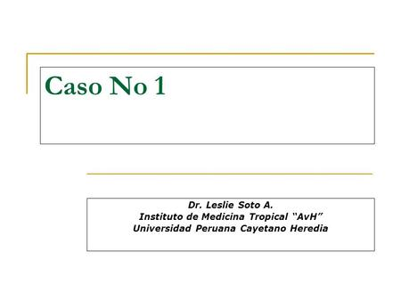 "Caso No 1 Dr. Leslie Soto A. Instituto de Medicina Tropical ""AvH"" Universidad Peruana Cayetano Heredia."