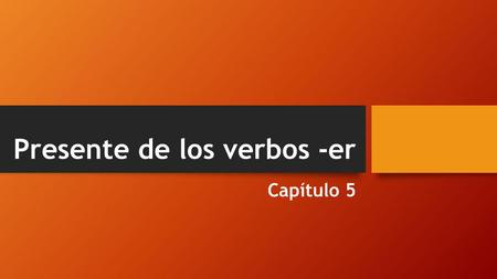 Presente de los verbos -er Capítulo 5. Most regular Spanish verbs belong to the –ar group. These verbs are referred to as first conjugation verbs. The.