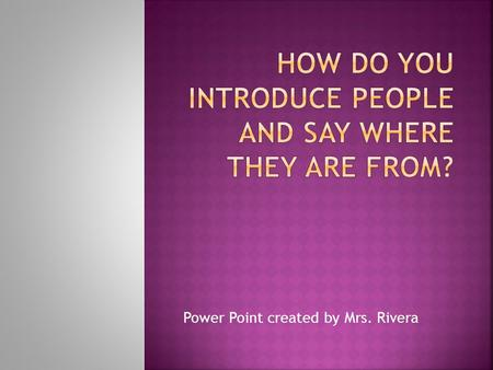 Power Point created by Mrs. Rivera.  To introduce people and say where they are from.  To ask where someone is from.  To say who someone is.