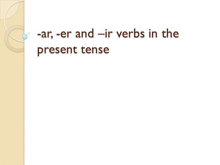 -ar, -er and –ir verbs in the present tense. Review Verb Infinitive Conjugate Subject Conjugations Subject pronouns a part of speech indicating action.
