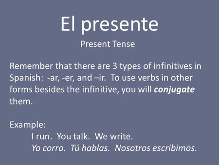 El presente Present Tense Remember that there are 3 types of infinitives in Spanish: -ar, -er, and –ir. To use verbs in other forms besides the infinitive,