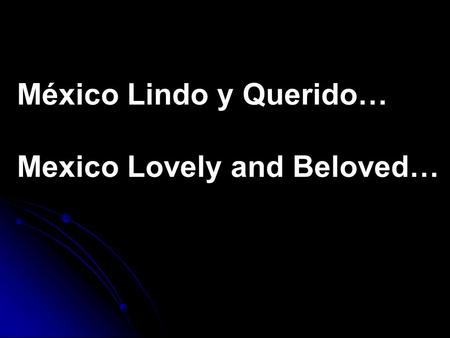 México Lindo y Querido… Mexico Lovely and Beloved…