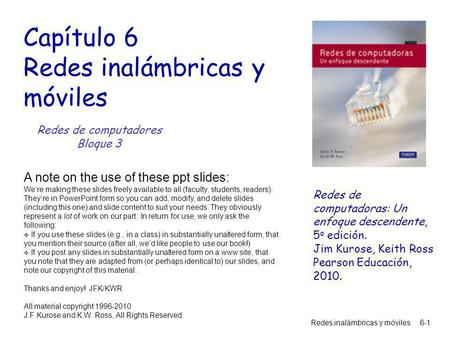 Redes inalámbricas y móviles6-1 Capítulo 6 Redes inalámbricas y móviles A note on the use of these ppt slides: We're making these slides freely available.