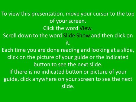 To view this presentation, move your cursor to the top of your screen. Click the word View. Scroll down to the word Slide Show and then click on it. Each.