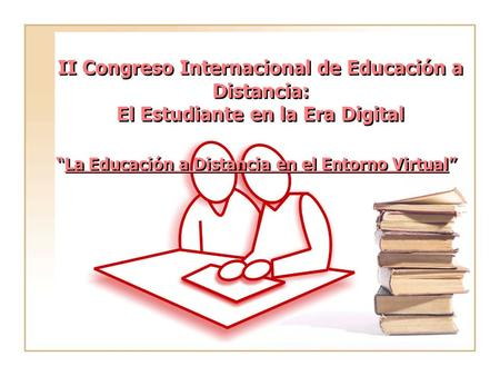 "II Congreso Internacional de Educación a Distancia: El Estudiante en la Era Digital ""La Educación a Distancia en el Entorno Virtual"""