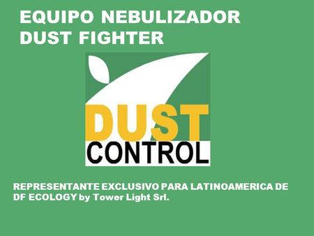 REPRESENTANTE EXCLUSIVO PARA LATINOAMERICA DE DF ECOLOGY by Tower Light Srl. EQUIPO NEBULIZADOR DUST FIGHTER.