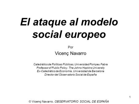 1 El ataque al modelo social europeo Por Vicenç Navarro Catedrático de Políticas Públicas, Universidad Pompeu Fabra Professor of Public Policy. The Johns.