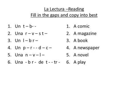 La Lectura –Reading Fill in the gaps and copy into best 1.Un t – b- - 2.Una r – v – s t – 3.Un l – b r – 4.Un p – r - - d – c – 5.Una n – v – l – 6. Una.