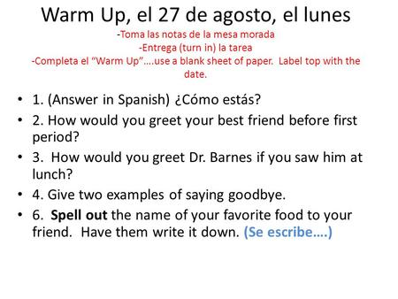 "Warm Up, el 27 de agosto, el lunes -Toma las notas de la mesa morada -Entrega (turn in) la tarea -Completa el ""Warm Up""….use a blank sheet of paper. Label."