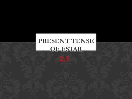 "2.3. Estar means ""to be"" It can be used for Location State of being Health (mental and physical) *estar means ""to be"" as well but used differently. ESTAR="