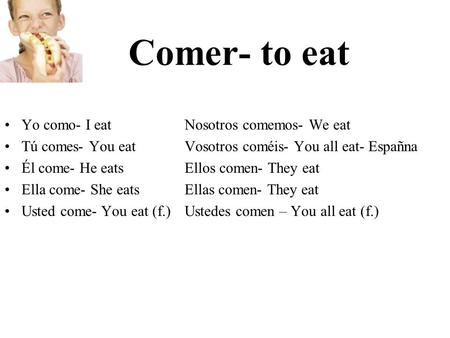 Comer- to eat Yo como- I eatNosotros comemos- We eat Tú comes- You eatVosotros coméis- You all eat- Españna Él come- He eatsEllos comen- They eat Ella.