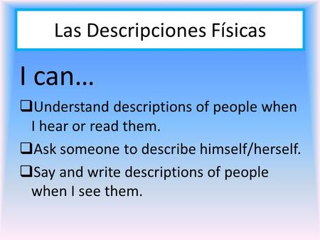 Las Descripciones Físicas I can… UUnderstand descriptions of people when I hear or read them. AAsk someone to describe himself/herself. SSay and.