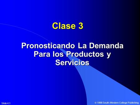 Slide 4.1 Clase 3 Pronosticando La Demanda Para los Productos y Servicios  1998 South-Western College Publishing.