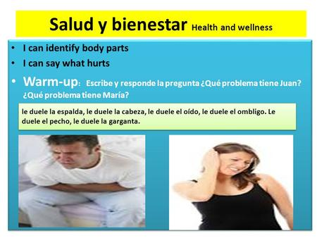 Salud y bienestar Health and wellness I can identify body parts I can say what hurts Warm-up : Escribe y responde la pregunta ¿Qué problema tiene Juan?