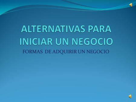 ALTERNATIVAS PARA INICIAR UN NEGOCIO