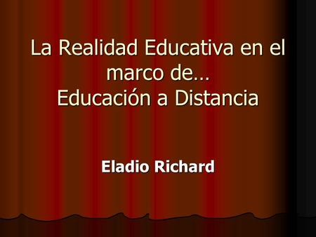 La Realidad Educativa en el marco de… Educación a Distancia Eladio Richard.