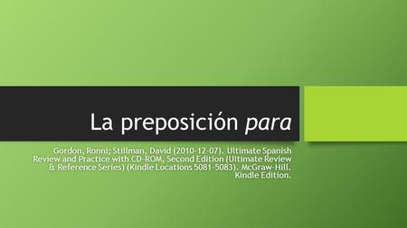 La preposición para Gordon, Ronni; Stillman, David (2010-12-07). Ultimate Spanish Review and Practice with CD-ROM, Second Edition (UItimate Review & Reference.