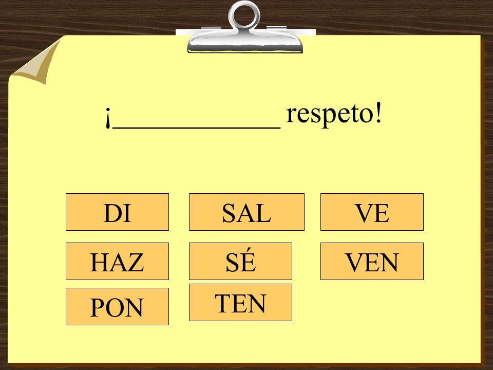 ¡___________ respeto! DI HAZ PON SAL SÉ TEN VEN VE