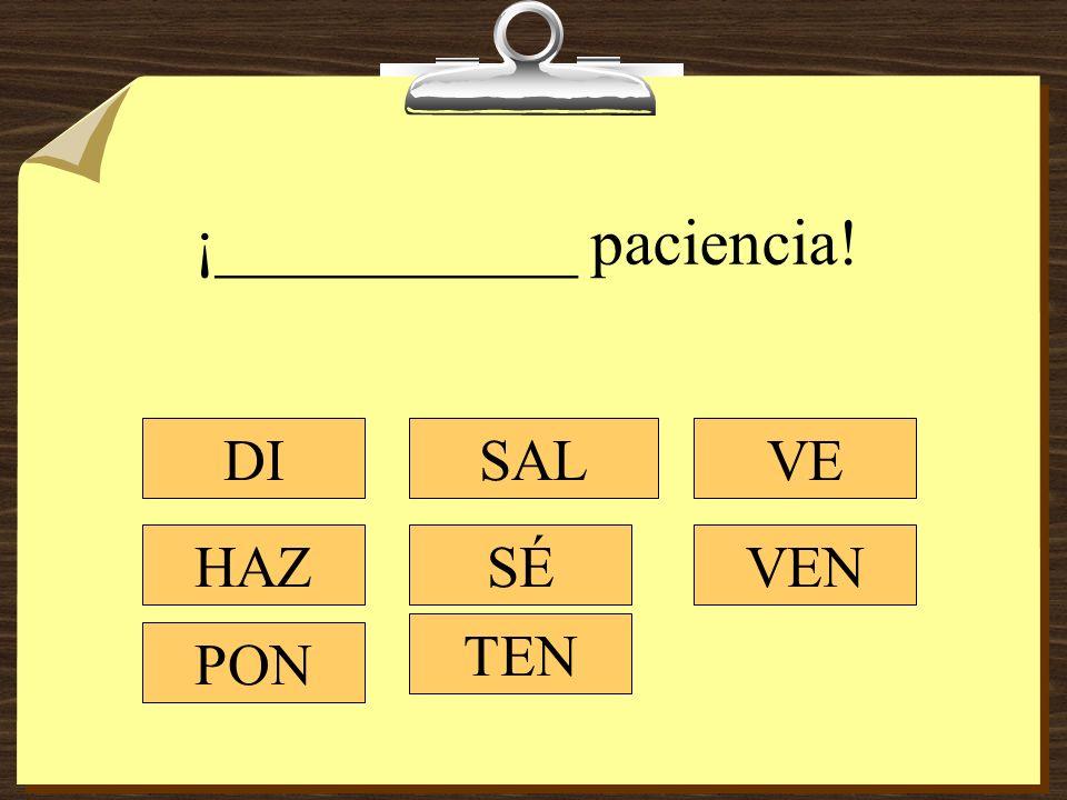¡___________ paciencia! DI HAZ PON SAL SÉ TEN VEN VE
