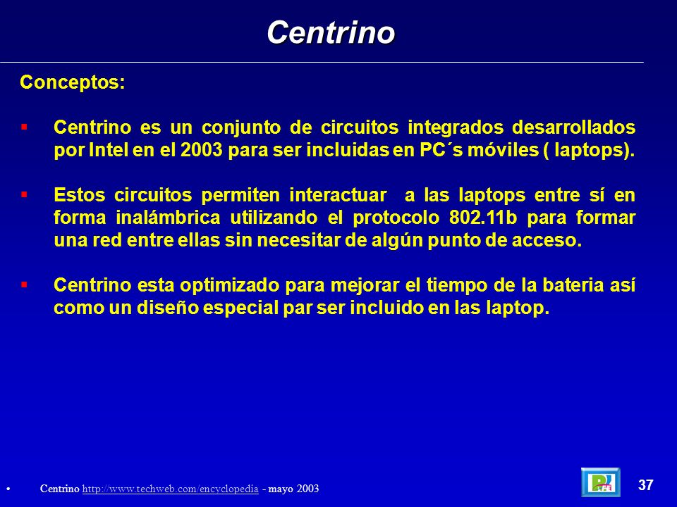Chips Centrino 38 Intel Products: Mobile Technology http://www.intel.com/products/mobiletechnology/index.htm?iid=sr+centrino& mayo 2003http://www.intel.com/products/mobiletechnology/index.htm?iid=sr+centrino&