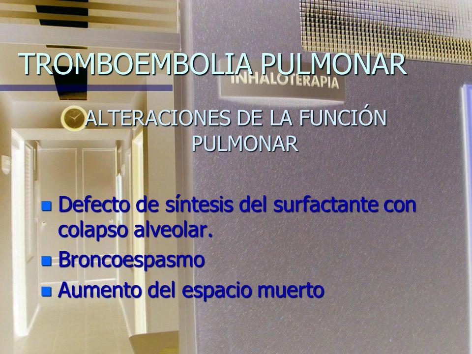 TROMBOEMBOLIA PULMONAR ALTERACIONES DE LA FUNCIÓN PULMONAR n Defecto de síntesis del surfactante con colapso alveolar.