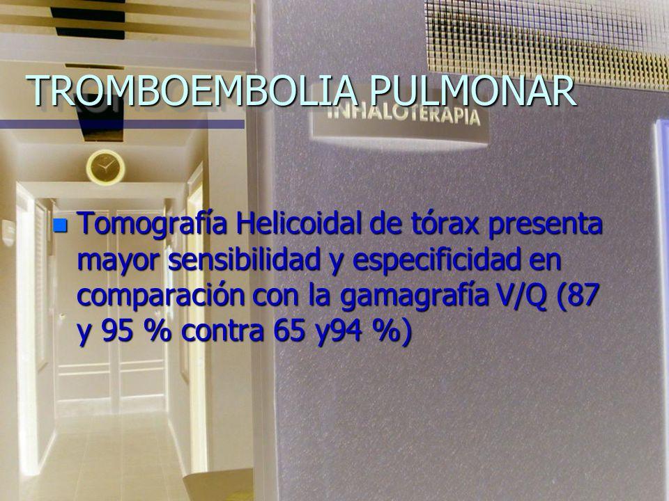 TROMBOEMBOLIA PULMONAR n Tomografía Helicoidal de tórax presenta mayor sensibilidad y especificidad en comparación con la gamagrafía V/Q (87 y 95 % contra 65 y94 %)