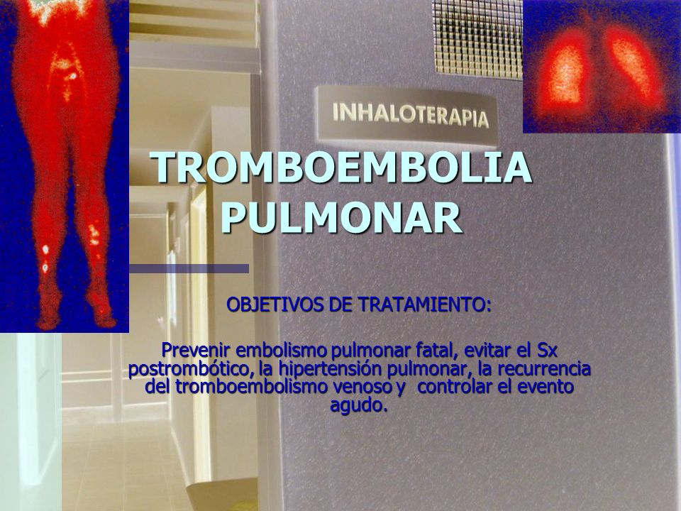 TROMBOEMBOLIA PULMONAR OBJETIVOS DE TRATAMIENTO: Prevenir embolismo pulmonar fatal, evitar el Sx postrombótico, la hipertensión pulmonar, la recurrencia del tromboembolismo venoso y controlar el evento agudo.