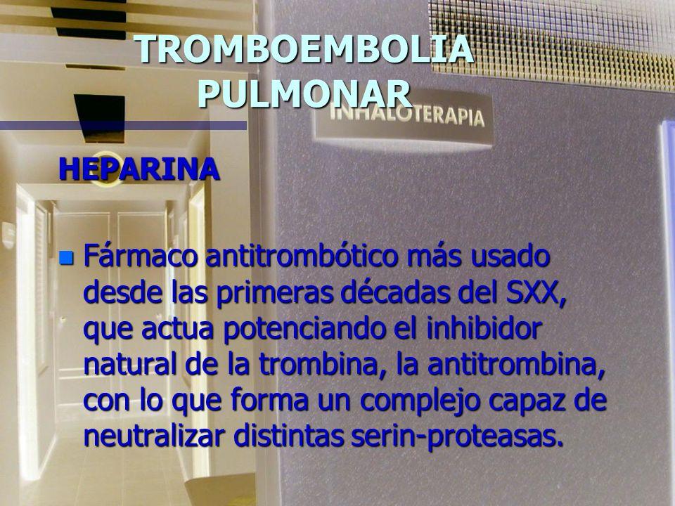 TROMBOEMBOLIA PULMONAR HEPARINA n Fármaco antitrombótico más usado desde las primeras décadas del SXX, que actua potenciando el inhibidor natural de la trombina, la antitrombina, con lo que forma un complejo capaz de neutralizar distintas serin-proteasas.