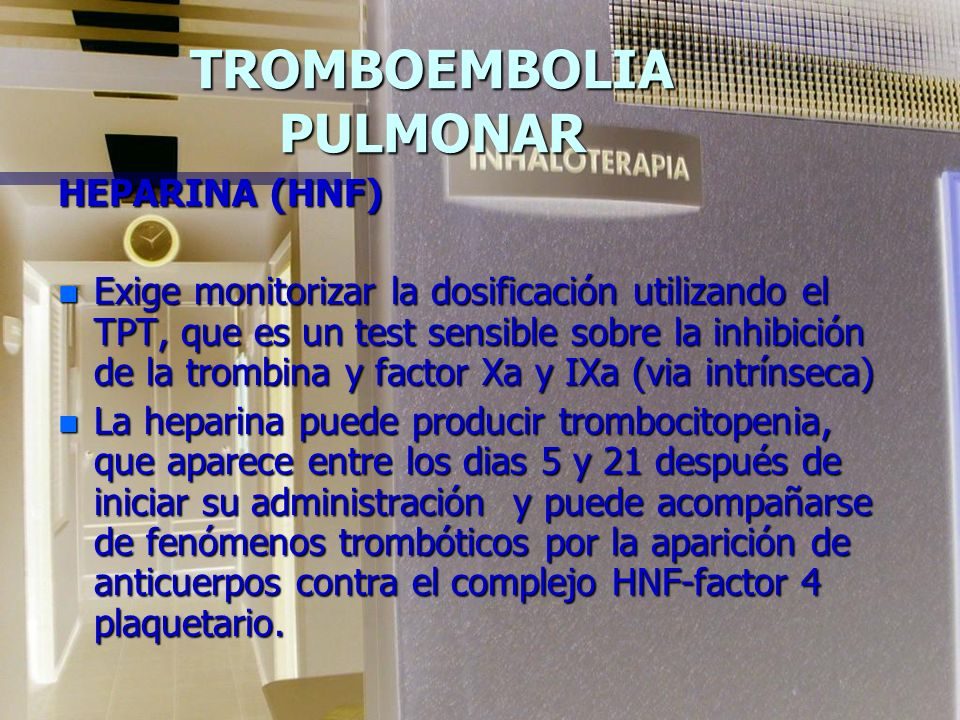 TROMBOEMBOLIA PULMONAR HEPARINA (HNF) n Exige monitorizar la dosificación utilizando el TPT, que es un test sensible sobre la inhibición de la trombina y factor Xa y IXa (via intrínseca) n La heparina puede producir trombocitopenia, que aparece entre los dias 5 y 21 después de iniciar su administración y puede acompañarse de fenómenos trombóticos por la aparición de anticuerpos contra el complejo HNF-factor 4 plaquetario.