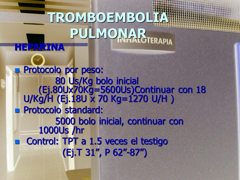 TROMBOEMBOLIA PULMONAR HEPARINA n Protocolo por peso: 80 Us/Kg bolo inicial (Ej.80Ux70Kg=5600Us)Continuar con 18 U/Kg/H (Ej.18U x 70 Kg=1270 U/H ) 80 Us/Kg bolo inicial (Ej.80Ux70Kg=5600Us)Continuar con 18 U/Kg/H (Ej.18U x 70 Kg=1270 U/H ) n Protocolo standard: 5000 bolo inicial, continuar con 1000Us /hr 5000 bolo inicial, continuar con 1000Us /hr n Control: TPT a 1.5 veces el testigo (Ej.T 31, P 62-87)