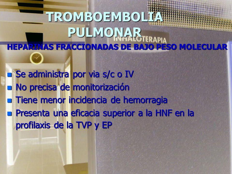 TROMBOEMBOLIA PULMONAR HEPARINAS FRACCIONADAS DE BAJO PESO MOLECULAR n Se administra por via s/c o IV n No precisa de monitorización n Tiene menor incidencia de hemorragia n Presenta una eficacia superior a la HNF en la profilaxis de la TVP y EP