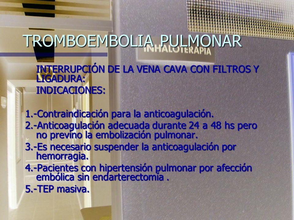 TROMBOEMBOLIA PULMONAR INTERRUPCIÓN DE LA VENA CAVA CON FILTROS Y LIGADURA: INDICACIONES: 1.-Contraindicación para la anticoagulación.