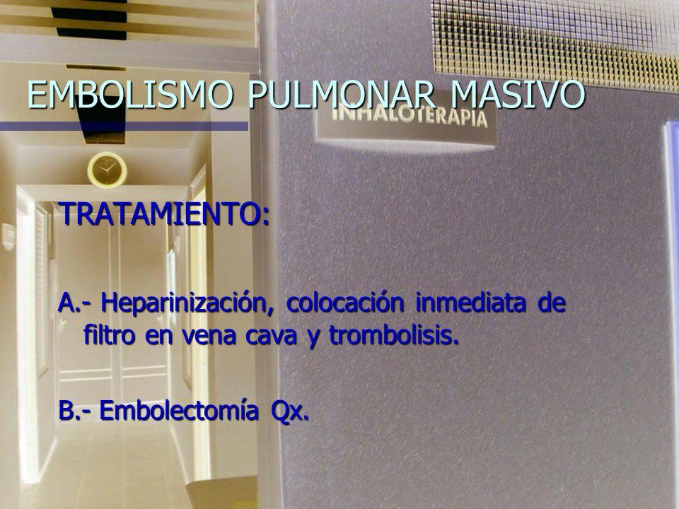 EMBOLISMO PULMONAR MASIVO TRATAMIENTO: A.- Heparinización, colocación inmediata de filtro en vena cava y trombolisis.
