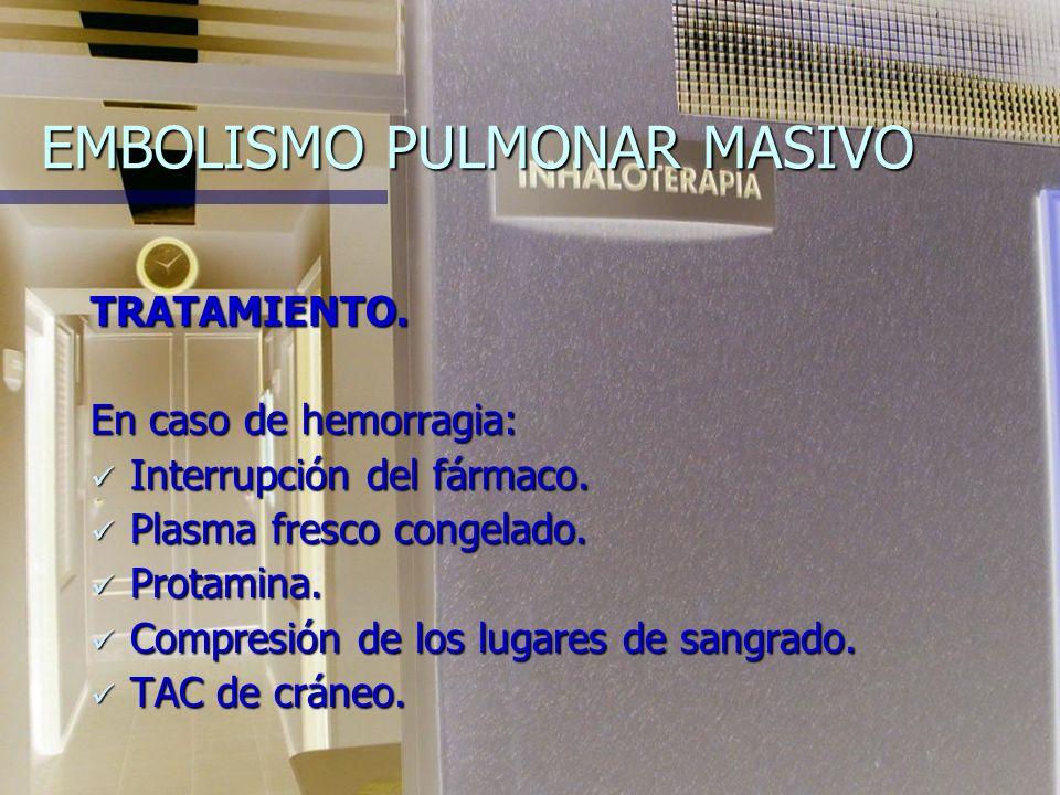 EMBOLISMO PULMONAR MASIVO TRATAMIENTO.En caso de hemorragia: Interrupción del fármaco.
