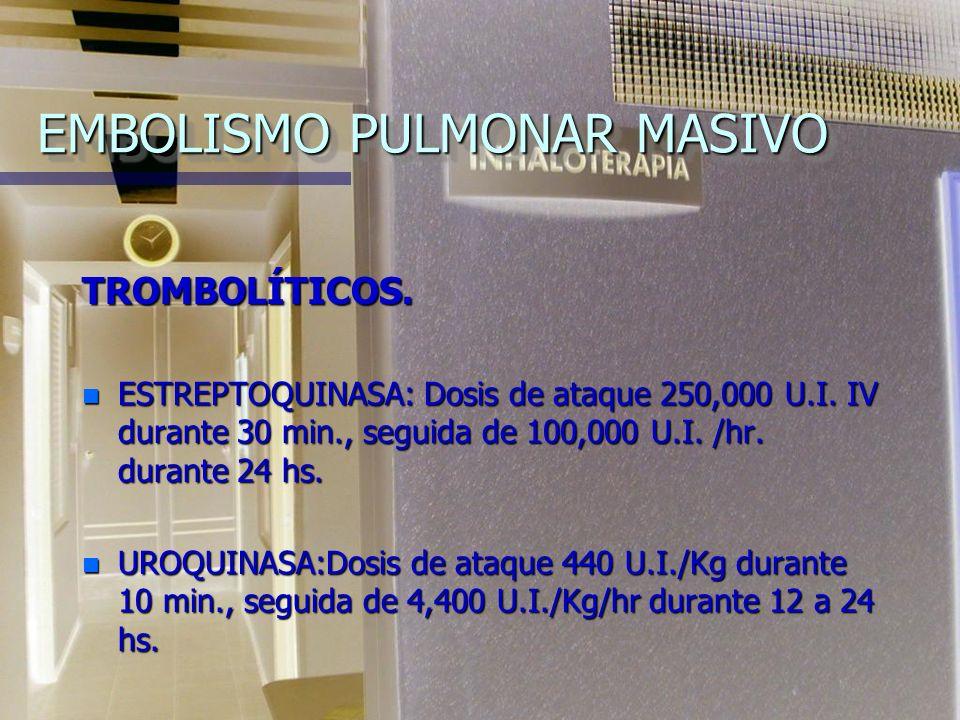 EMBOLISMO PULMONAR MASIVO TROMBOLÍTICOS.n ESTREPTOQUINASA: Dosis de ataque 250,000 U.I.