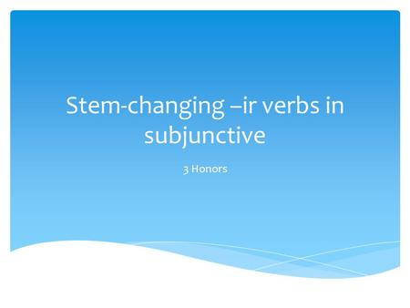 Stem-changing –ir verbs in subjunctive 3 Honors.  Think of –ir verbs that change from:  E to ie  O to ue  E to I Háganlo ahora.