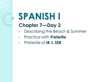 SPANISH I Chapter 7—Day 2 Describing the Beach & Summer Practice with Preterite Preterite of IR & SER.