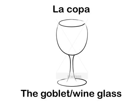 La copa The goblet/wine glass. Los cubiertos The place setting.