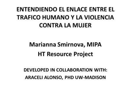 ENTENDIENDO EL ENLACE ENTRE EL TRAFICO HUMANO Y LA VIOLENCIA CONTRA LA MUJER Marianna Smirnova, MIPA HT Resource Project DEVELOPED IN COLLABORATION WITH: