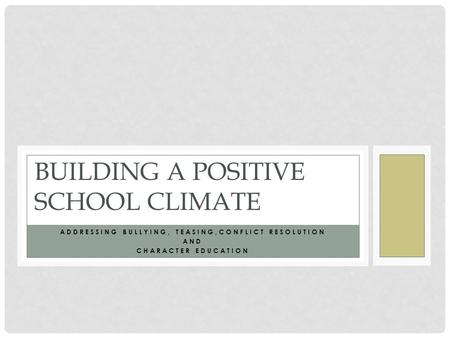 ADDRESSING BULLYING, TEASING,CONFLICT RESOLUTION AND CHARACTER EDUCATION BUILDING A POSITIVE SCHOOL CLIMATE.