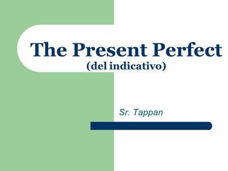 Sr. Tappan The Present Perfect (del indicativo) The Present Perfect The present perfect in English is a compound tense, consisting of two parts: the.