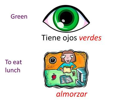 Tiene ojos verdes almorzar Green To eat lunch. dormir empezar To sleep To start/begi n.