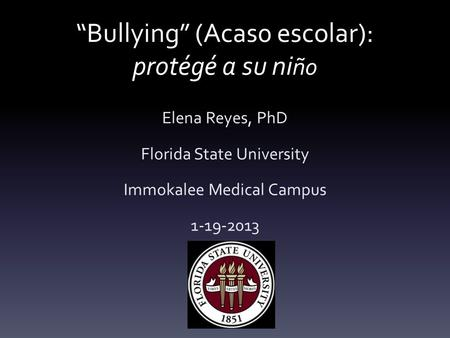 """Bullying"" (Acas0 escolar): protégé a su ni ño Elena Reyes, PhD Florida State University Immokalee Medical Campus 1-19-2013."