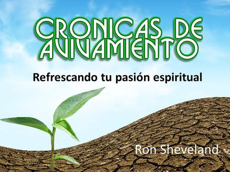 Ron Sheveland Refrescando tu pasión espiritual THE REVIVAL CHRONICLES