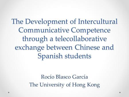 The Development of Intercultural Communicative Competence through a telecollaborative exchange between Chinese and Spanish students Rocío Blasco García.