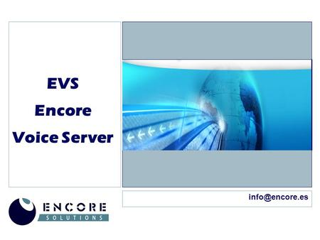 EVS Encore Voice Server Encore Voice Server ENCORE SOLUTIONS  ENCORE SOLUTIONS somos una empresa especializada en consultoría en altas.