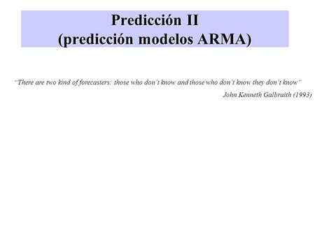 "Predicción II (predicción modelos ARMA) ""There are two kind of forecasters: those who don´t know and those who don´t know they don´t know"" John Kenneth."